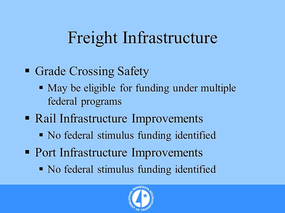 Freight Infrastructure Grade Crossing Safety May be eligible for funding under multiple federal programs Rail Infrastructure Improvements No federal stimulus funding identified Port Infrastructure Improvements No federal stimulus funding identified Grade Crossing Safety May be eligible for funding under multiple federal programs Rail Infrastructure Improvements No federal stimulus funding identified Port Infrastructure Improvements No federal stimulus funding identified