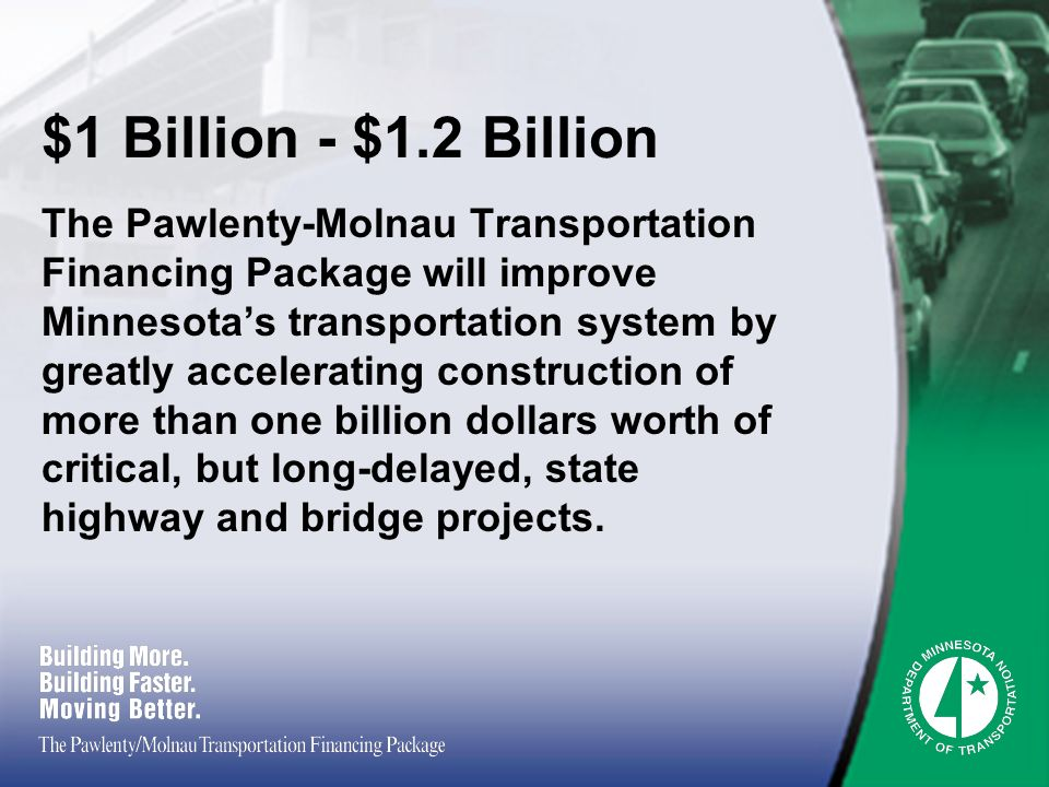$1 Billion - $1.2 Billion The Pawlenty-Molnau Transportation Financing Package will improve Minnesotas transportation system by greatly accelerating construction of more than one billion dollars worth of critical, but long-delayed, state highway and bridge projects.