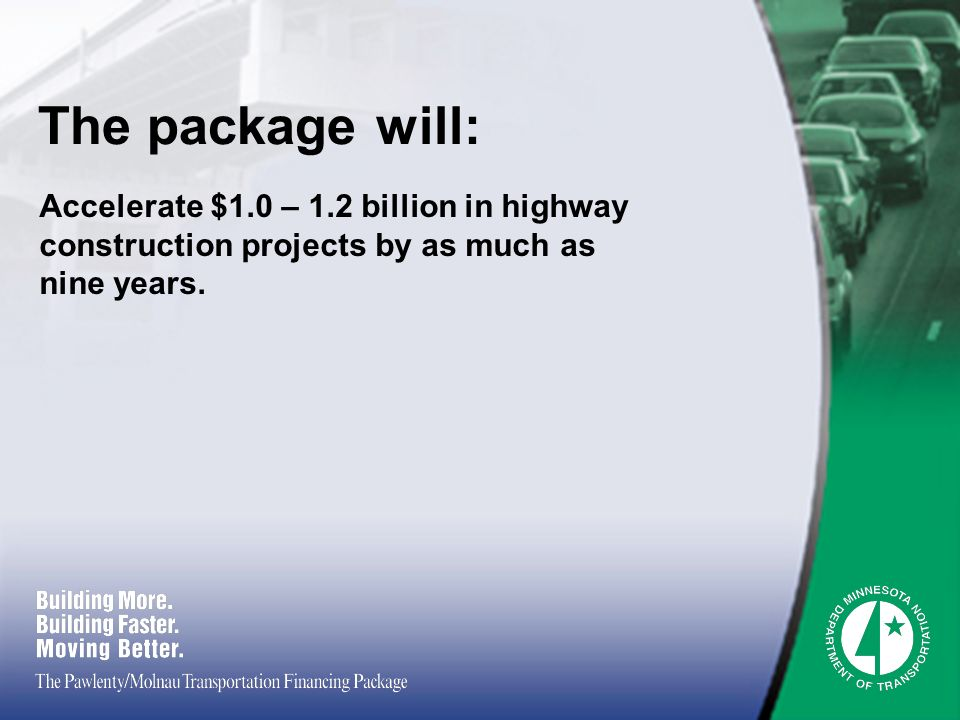 The package will: Accelerate $1.0 – 1.2 billion in highway construction projects by as much as nine years.