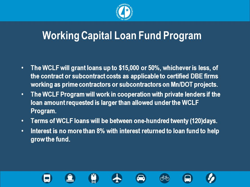 Working Capital Loan Fund Program The WCLF will grant loans up to $15,000 or 50%, whichever is less, of the contract or subcontract costs as applicable to certified DBE firms working as prime contractors or subcontractors on Mn/DOT projects.