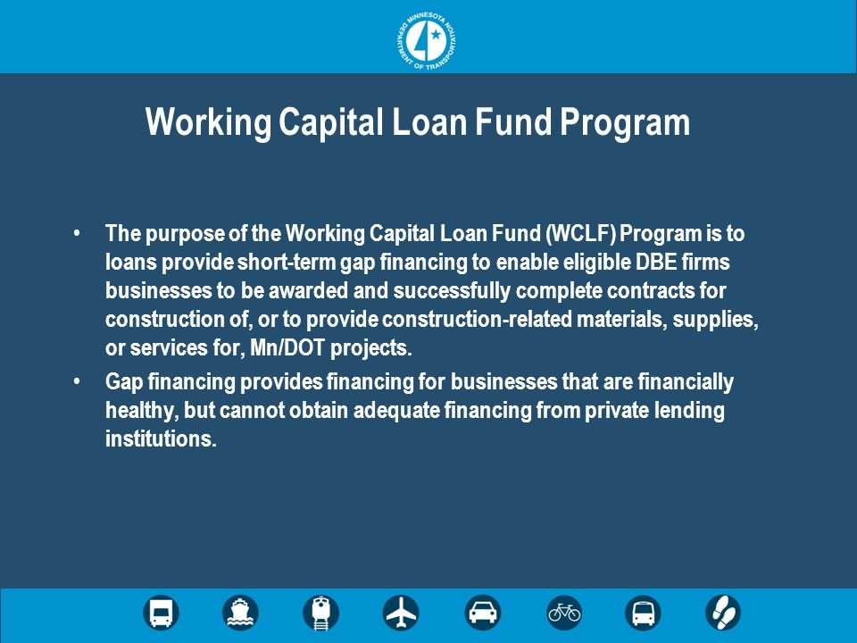 Working Capital Loan Fund Program The purpose of the Working Capital Loan Fund (WCLF) Program is to loans provide short-term gap financing to enable eligible DBE firms businesses to be awarded and successfully complete contracts for construction of, or to provide construction-related materials, supplies, or services for, Mn/DOT projects.