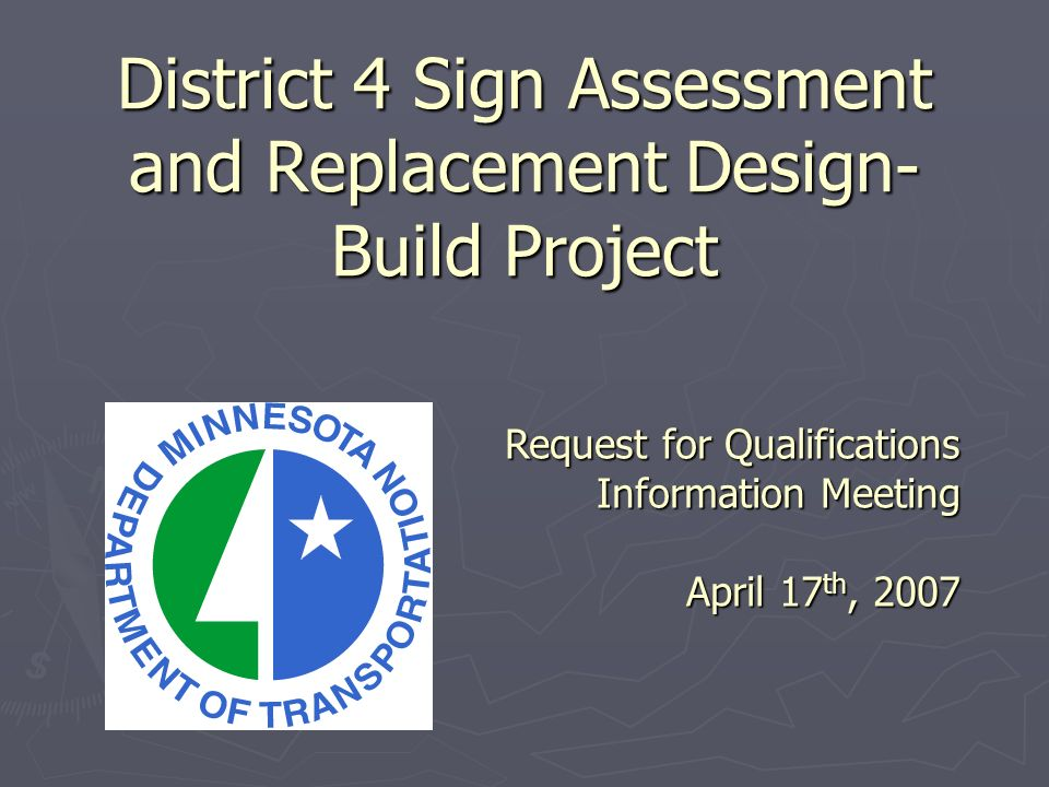 District 4 Sign Assessment and Replacement Design- Build Project Request for Qualifications Information Meeting April 17 th, 2007