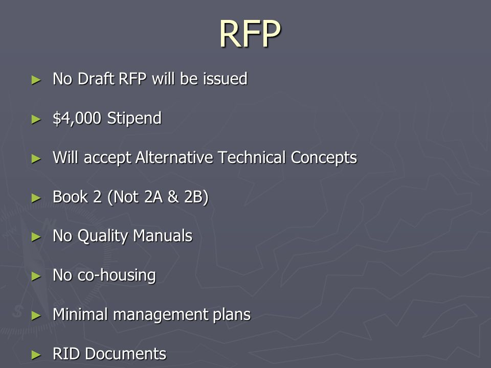 RFP No Draft RFP will be issued No Draft RFP will be issued $4,000 Stipend $4,000 Stipend Will accept Alternative Technical Concepts Will accept Alternative Technical Concepts Book 2 (Not 2A & 2B) Book 2 (Not 2A & 2B) No Quality Manuals No Quality Manuals No co-housing No co-housing Minimal management plans Minimal management plans RID Documents RID Documents