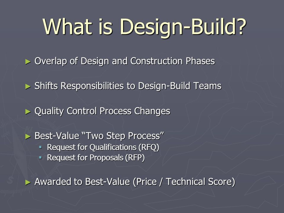 What is Design-Build? Overlap of Design and Construction Phases Overlap of Design and Construction Phases Shifts Responsibilities to Design-Build Team