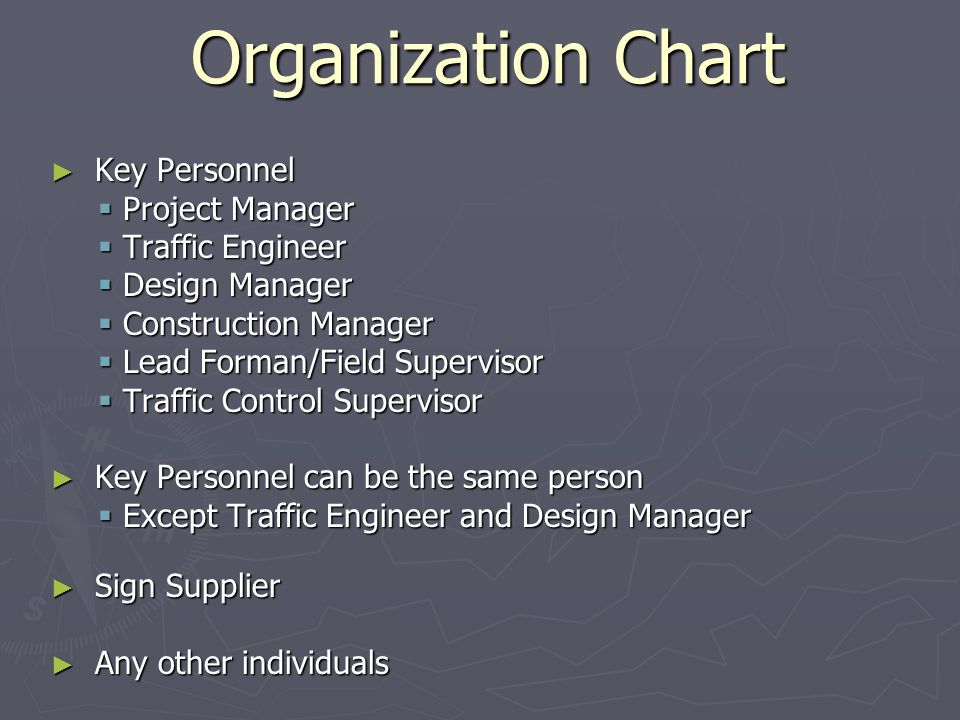 Organization Chart Key Personnel Key Personnel Project Manager Project Manager Traffic Engineer Traffic Engineer Design Manager Design Manager Construction Manager Construction Manager Lead Forman/Field Supervisor Lead Forman/Field Supervisor Traffic Control Supervisor Traffic Control Supervisor Key Personnel can be the same person Key Personnel can be the same person Except Traffic Engineer and Design Manager Except Traffic Engineer and Design Manager Sign Supplier Sign Supplier Any other individuals Any other individuals