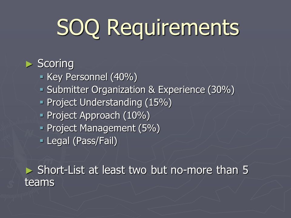 SOQ Requirements Scoring Scoring Key Personnel (40%) Key Personnel (40%) Submitter Organization & Experience (30%) Submitter Organization & Experience (30%) Project Understanding (15%) Project Understanding (15%) Project Approach (10%) Project Approach (10%) Project Management (5%) Project Management (5%) Legal (Pass/Fail) Legal (Pass/Fail) Short-List at least two but no-more than 5 teams Short-List at least two but no-more than 5 teams