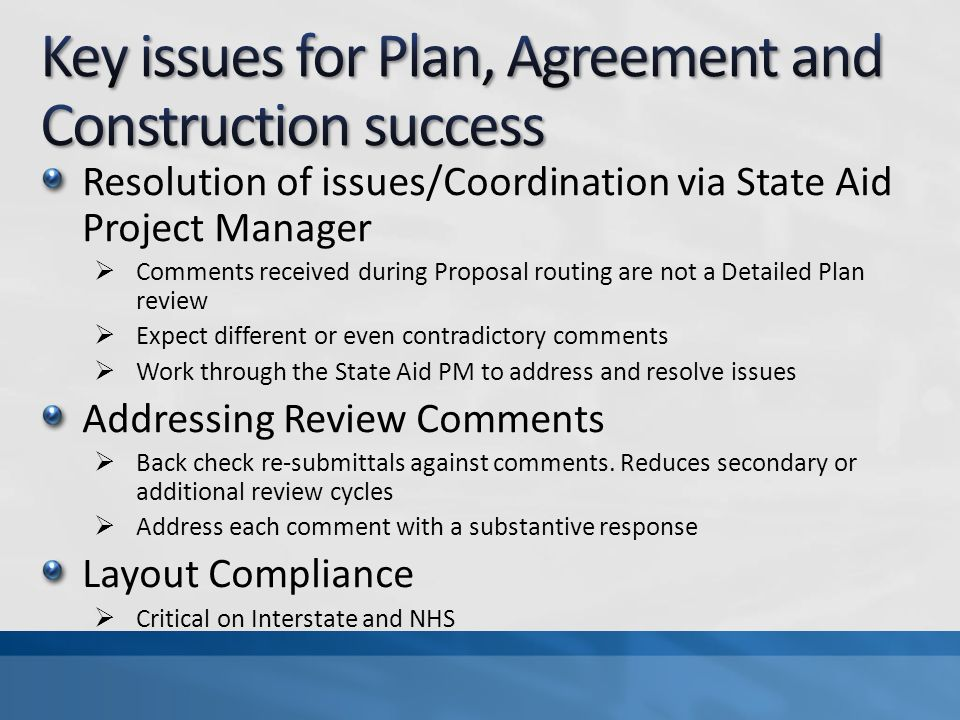 Resolution of issues/Coordination via State Aid Project Manager Comments received during Proposal routing are not a Detailed Plan review Expect different or even contradictory comments Work through the State Aid PM to address and resolve issues Addressing Review Comments Back check re-submittals against comments.