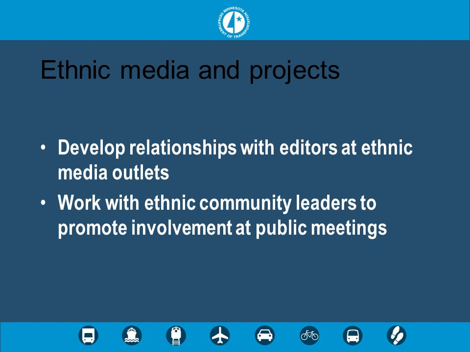 Ethnic media and projects Develop relationships with editors at ethnic media outlets Work with ethnic community leaders to promote involvement at publ