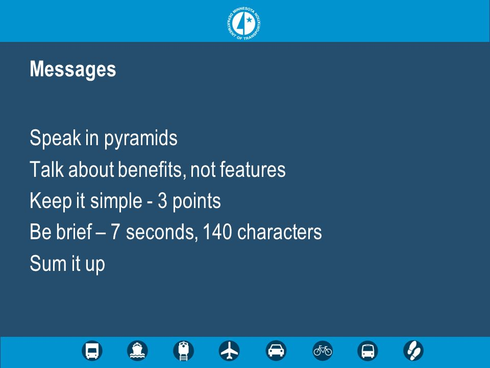 Speak in pyramids Talk about benefits, not features Keep it simple - 3 points Be brief – 7 seconds, 140 characters Sum it up Messages