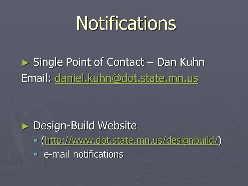 Notifications Single Point of Contact – Dan Kuhn Single Point of Contact – Dan Kuhn Email: daniel.kuhn@dot.state.mn.us daniel.kuhn@dot.state.mn.us Design-Build Website Design-Build Website (http://www.dot.state.mn.us/designbuild/) (http://www.dot.state.mn.us/designbuild/)http://www.dot.state.mn.us/designbuild/ e-mail notifications e-mail notifications