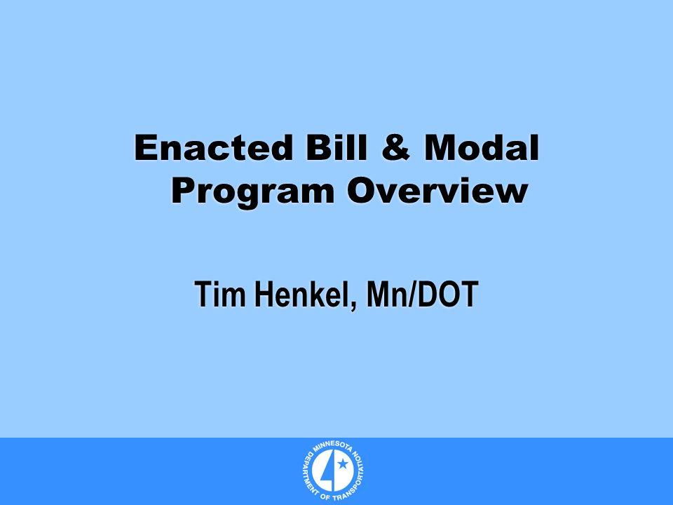 Enacted Bill & Modal Program Overview Tim Henkel, Mn/DOT Enacted Bill & Modal Program Overview Tim Henkel, Mn/DOT