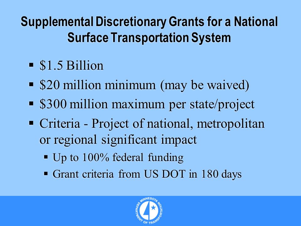 Supplemental Discretionary Grants for a National Surface Transportation System $1.5 Billion $20 million minimum (may be waived) $300 million maximum per state/project Criteria - Project of national, metropolitan or regional significant impact Up to 100% federal funding Grant criteria from US DOT in 180 days $1.5 Billion $20 million minimum (may be waived) $300 million maximum per state/project Criteria - Project of national, metropolitan or regional significant impact Up to 100% federal funding Grant criteria from US DOT in 180 days