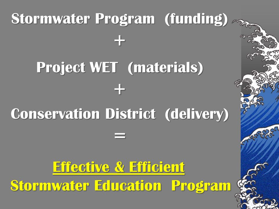 Stormwater Program (funding) + Project WET (materials) + Conservation District (delivery) = Effective & Efficient Stormwater Education Program Stormwater Education Program
