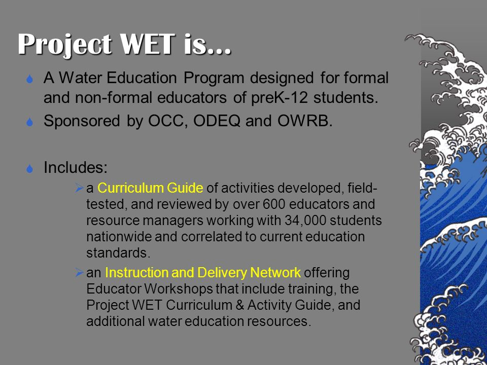 Project WET is… A Water Education Program designed for formal and non-formal educators of preK-12 students.