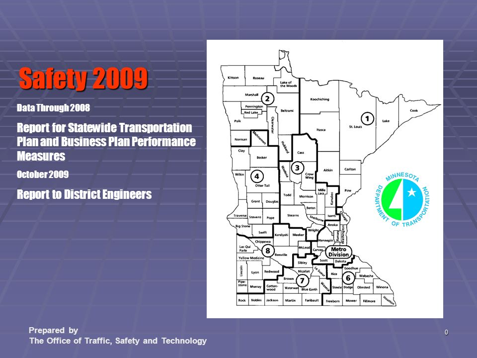 0 Data Through 2008 Report for Statewide Transportation Plan and Business Plan Performance Measures October 2009 Report to District Engineers Safety 2009 Prepared by The Office of Traffic, Safety and Technology