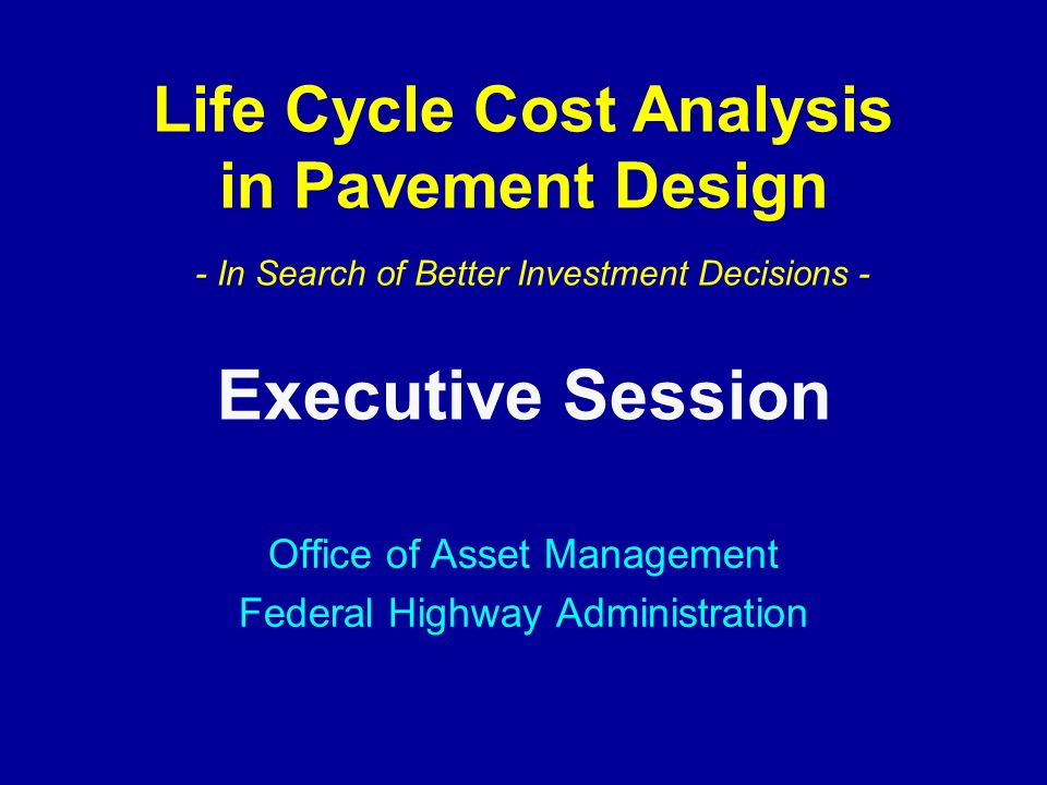 Life Cycle Cost Analysis in Pavement Design - In Search of Better Investment Decisions - Office of Asset Management Federal Highway Administration Executive Session