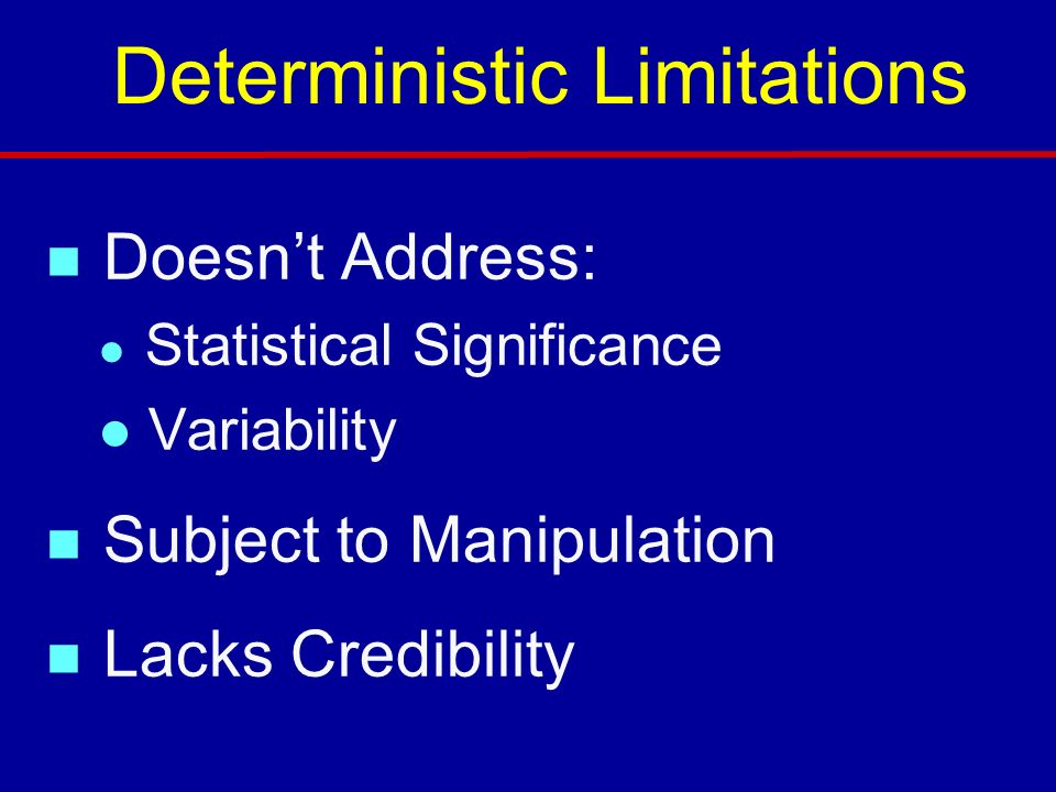Deterministic Limitations n Doesnt Address: l Statistical Significance l Variability n Subject to Manipulation n Lacks Credibility