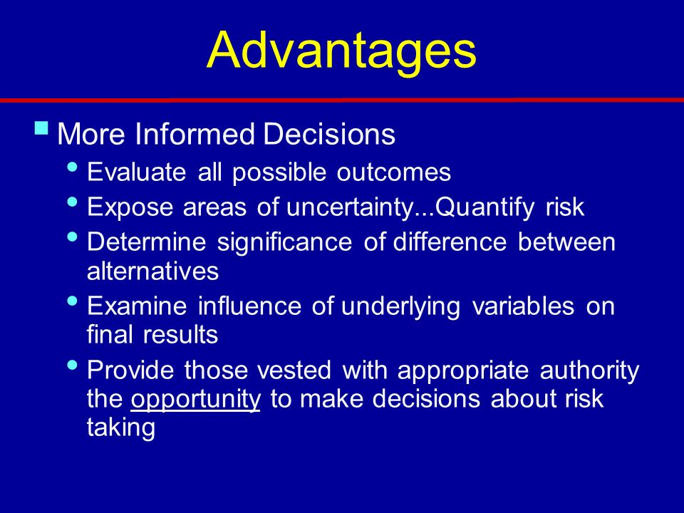 Advantages More Informed Decisions Evaluate all possible outcomes Expose areas of uncertainty...Quantify risk Determine significance of difference between alternatives Examine influence of underlying variables on final results Provide those vested with appropriate authority the opportunity to make decisions about risk taking
