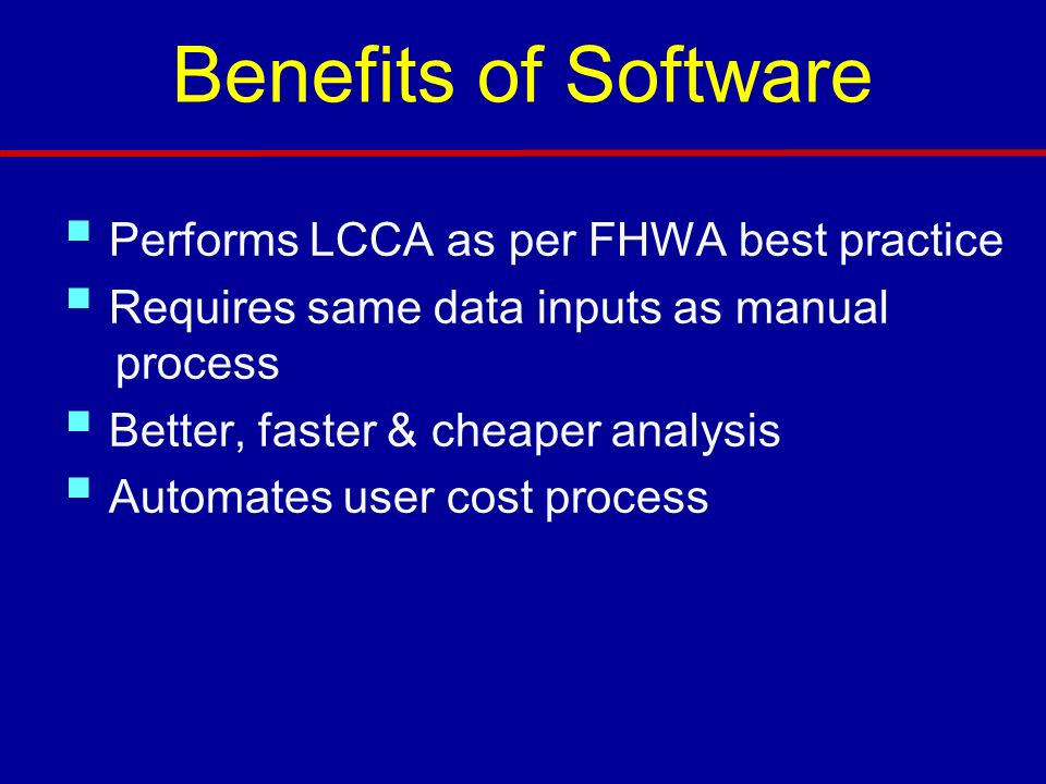 Benefits of Software Performs LCCA as per FHWA best practice Requires same data inputs as manual process Better, faster & cheaper analysis Automates user cost process