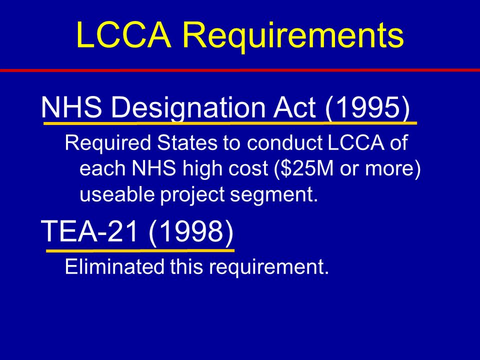 LCCA Requirements NHS Designation Act (1995) Required States to conduct LCCA of each NHS high cost ($25M or more) useable project segment.