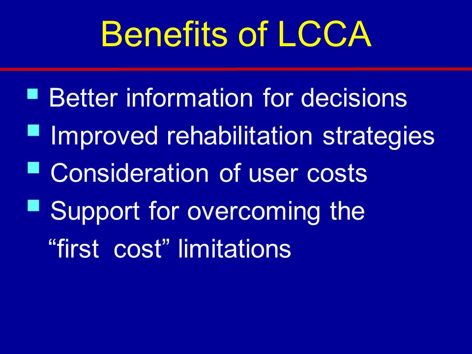 Benefits of LCCA Better information for decisions Improved rehabilitation strategies Consideration of user costs Support for overcoming the first cost