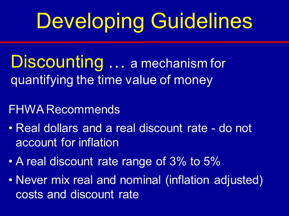 FHWA Recommends Real dollars and a real discount rate - do not account for inflation A real discount rate range of 3% to 5% Never mix real and nominal (inflation adjusted) costs and discount rate Discounting … a mechanism for quantifying the time value of money Developing Guidelines