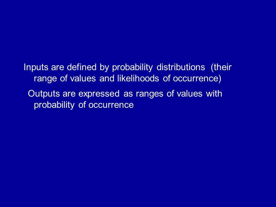 Inputs are defined by probability distributions (their range of values and likelihoods of occurrence) Outputs are expressed as ranges of values with probability of occurrence