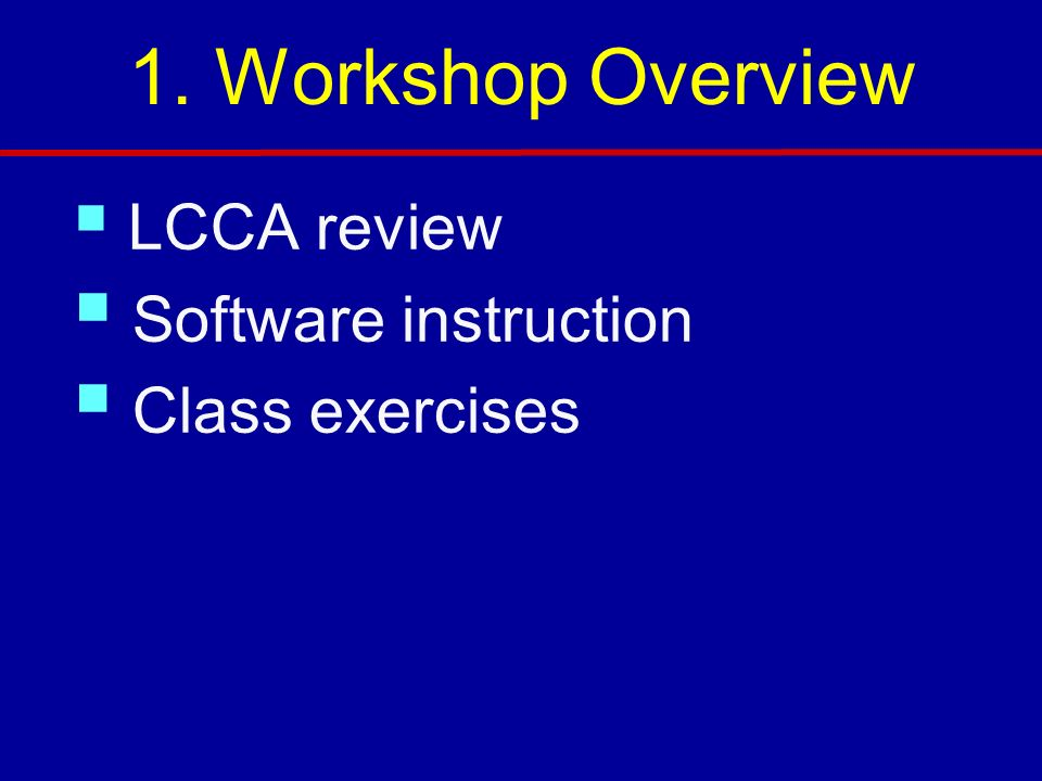 1. Workshop Overview LCCA review Software instruction Class exercises