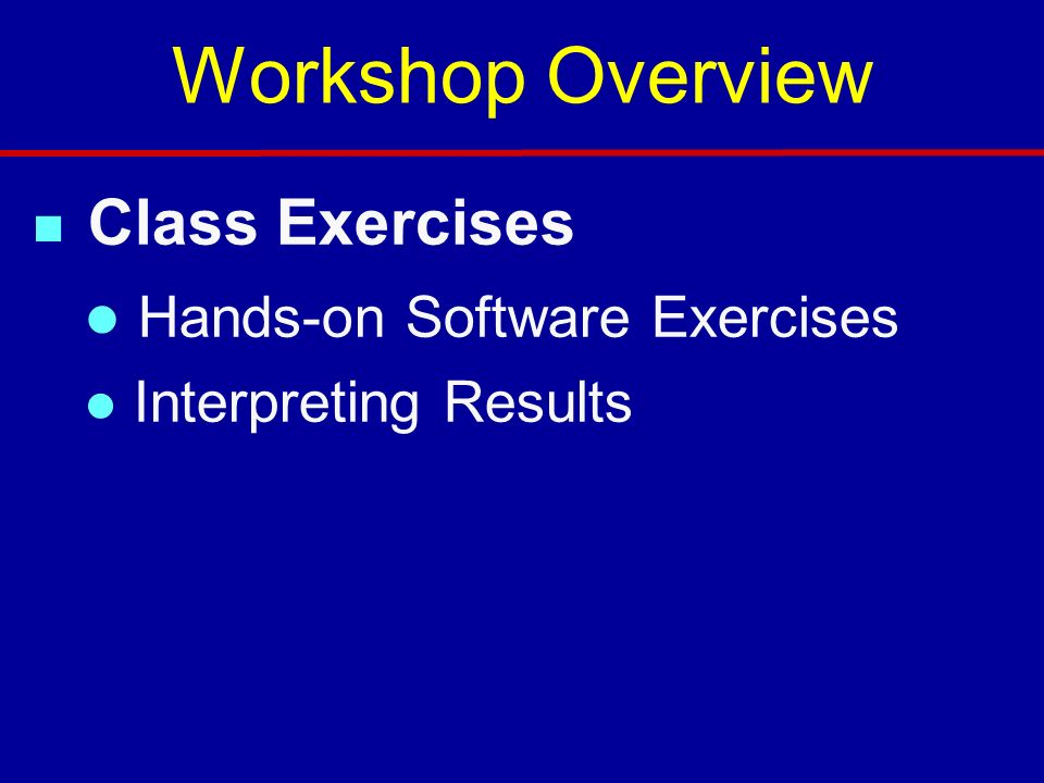 n Class Exercises l Hands-on Software Exercises l Interpreting Results Workshop Overview
