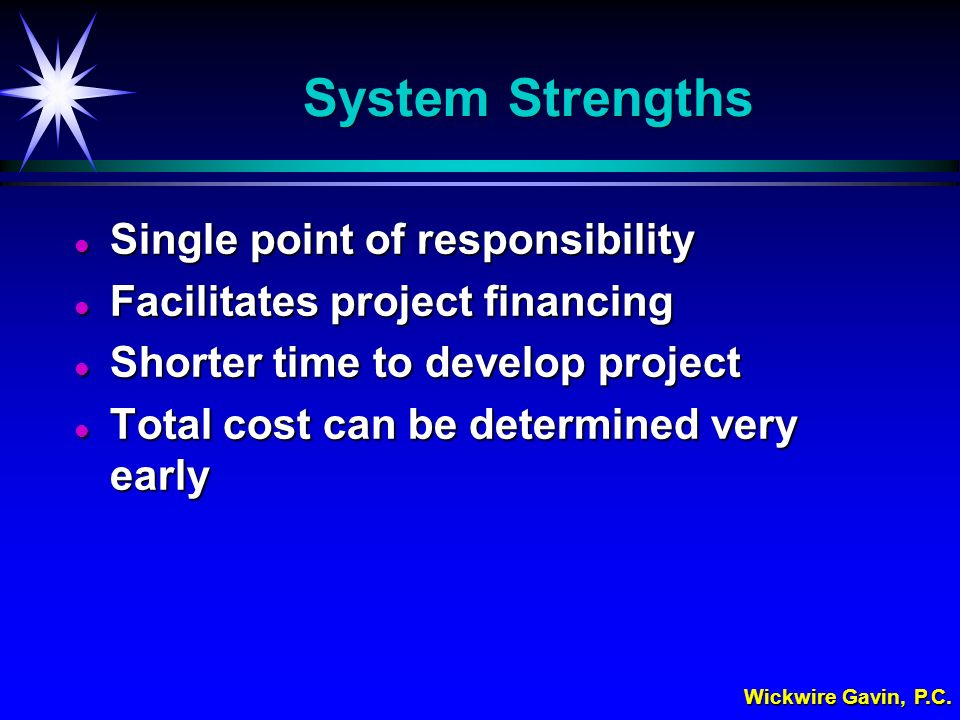 Wickwire Gavin, P.C. System Strengths l Single point of responsibility l Facilitates project financing l Shorter time to develop project l Total cost