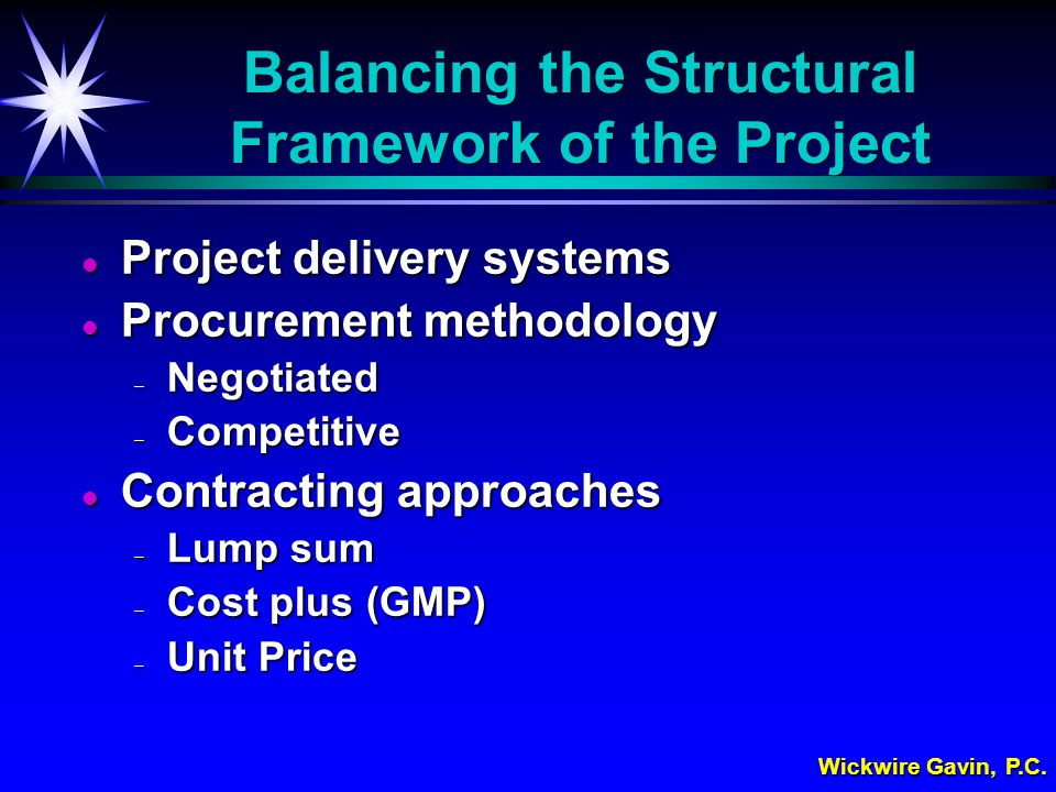Wickwire Gavin, P.C. Balancing the Structural Framework of the Project l Project delivery systems l Procurement methodology – Negotiated – Competitive