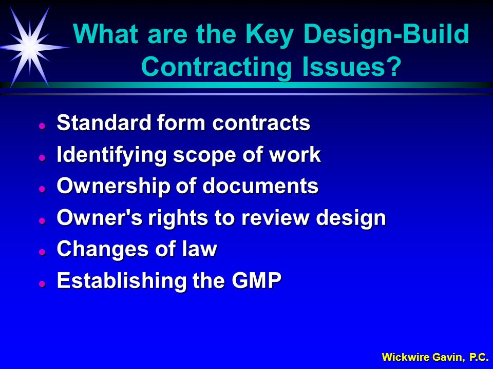 Wickwire Gavin, P.C. What are the Key Design-Build Contracting Issues? l Standard form contracts l Identifying scope of work l Ownership of documents