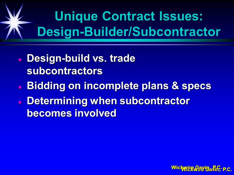 Wickwire Gavin, P.C. Unique Contract Issues: Design-Builder/Subcontractor l Design-build vs. trade subcontractors l Bidding on incomplete plans & spec
