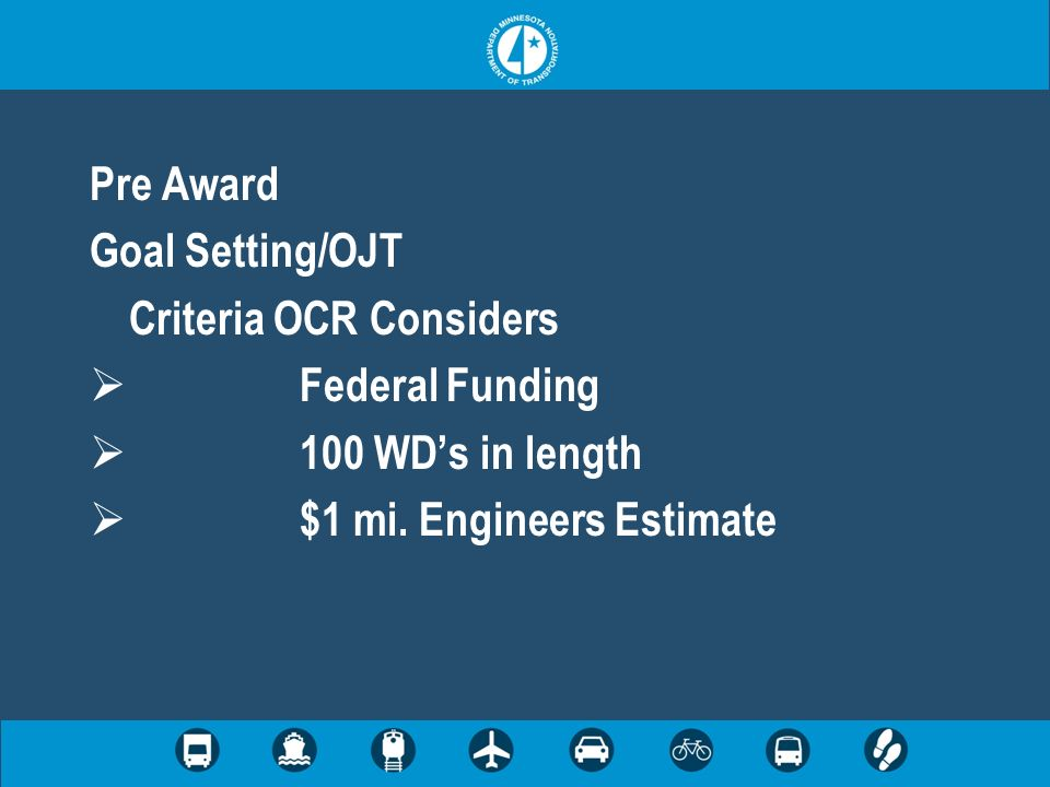Pre Award Goal Setting/OJT Criteria OCR Considers Federal Funding 100 WDs in length $1 mi. Engineers Estimate