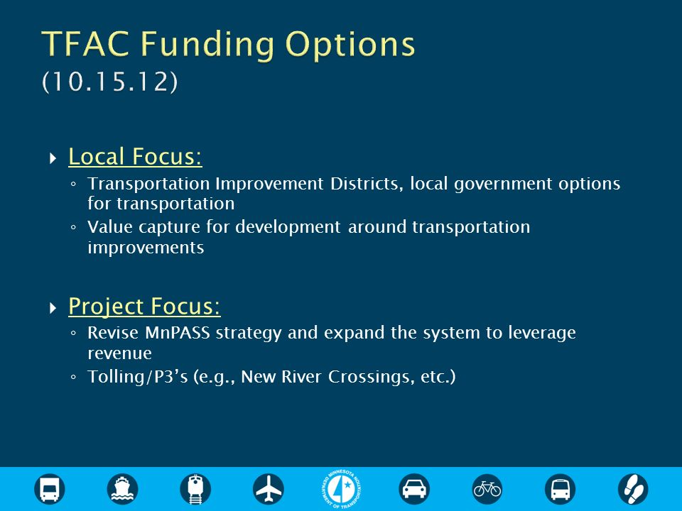 Local Focus: Transportation Improvement Districts, local government options for transportation Value capture for development around transportation improvements Project Focus: Revise MnPASS strategy and expand the system to leverage revenue Tolling/P3s (e.g., New River Crossings, etc.)