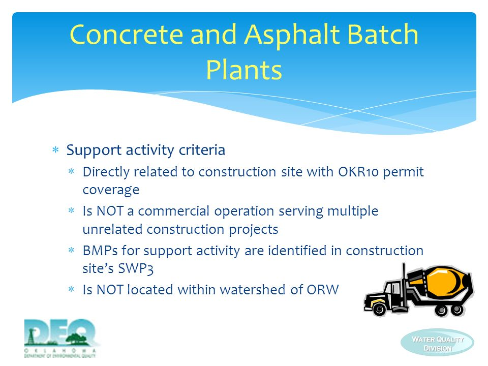 Monitoring and reporting requirements from OKR05 added to OKR10 (see Addendum G) Must meet same requirements as plants with OKR05 coverage including: Conducting quarterly visual monitoring Completing at least annual site inspections Submitting Annual Comprehensive Site Compliance Evaluation reports (ACSCERs) Concrete and Asphalt Batch Plants