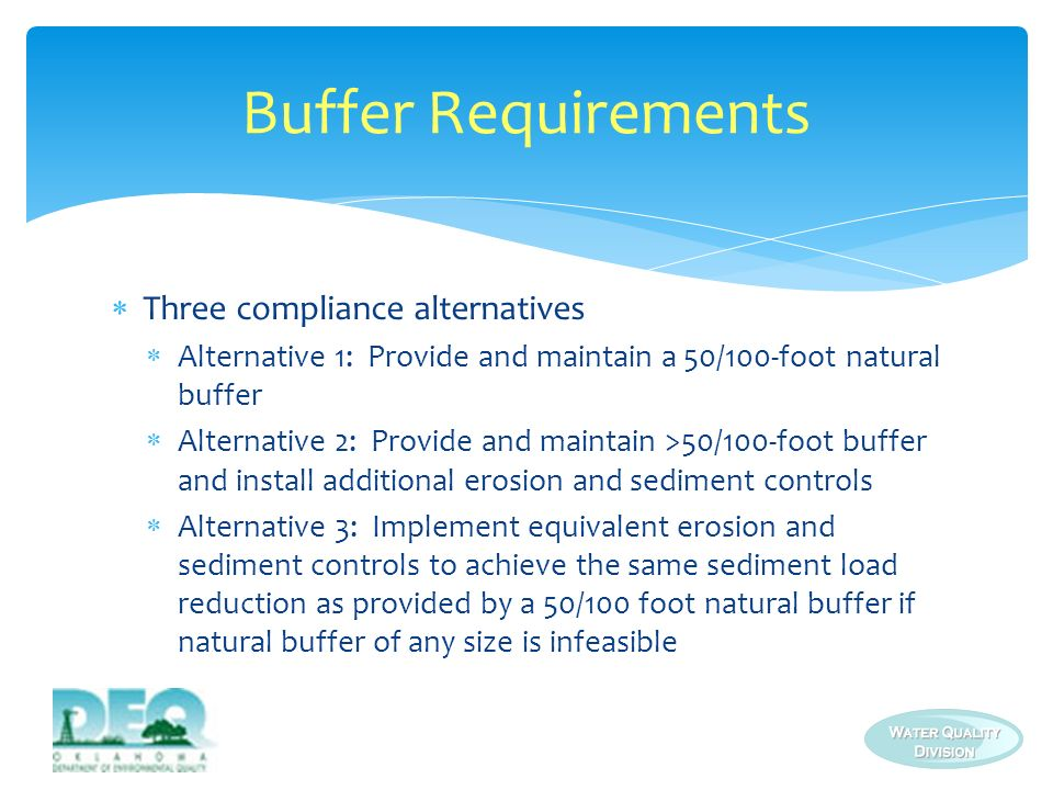 Natural buffers and equivalent sediment controls dont apply when: Water crossings, limited water access, and stream restoration authorized under a Clean Water Act (CWA) Section 404 permit exist No natural buffer exists due to preexisting development disturbances (e.g., structures, impervious surfaces) Buffer Requirements