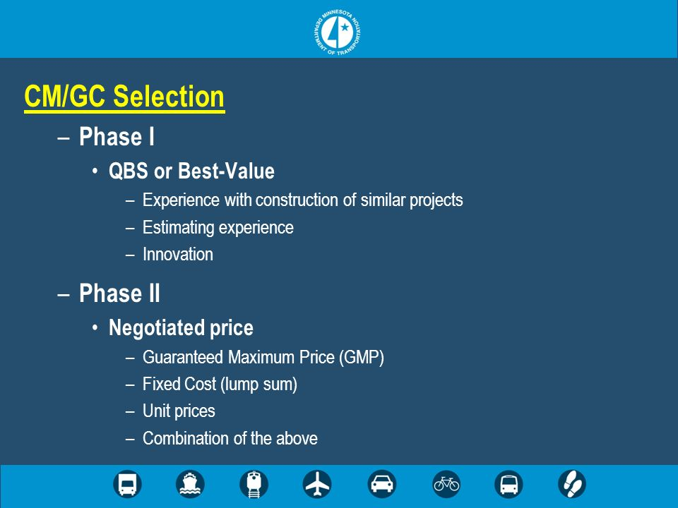 CM/GC Selection – Phase I QBS or Best-Value –Experience with construction of similar projects –Estimating experience –Innovation – Phase II Negotiated