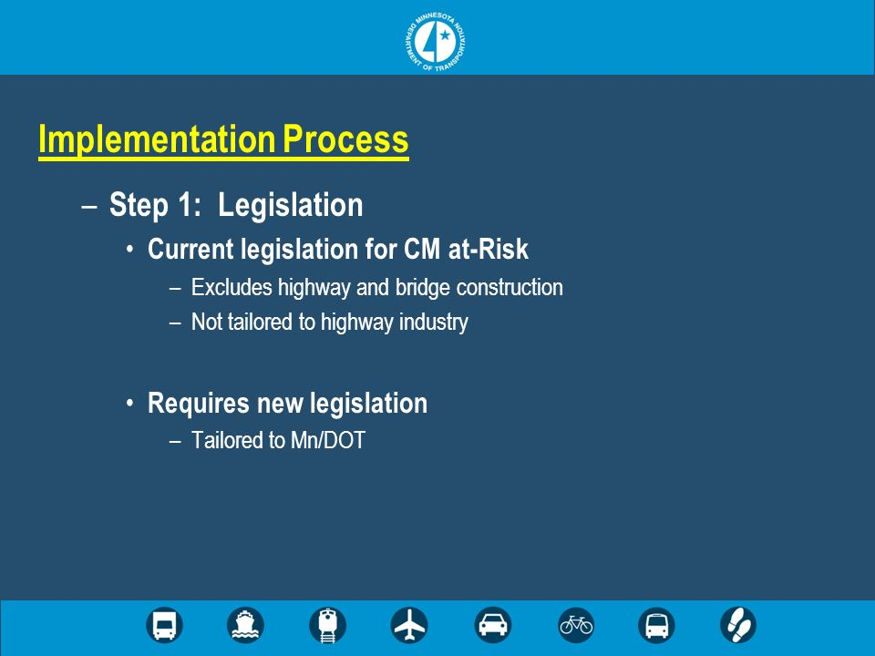 Implementation Process – Step 1: Legislation Current legislation for CM at-Risk –Excludes highway and bridge construction –Not tailored to highway ind