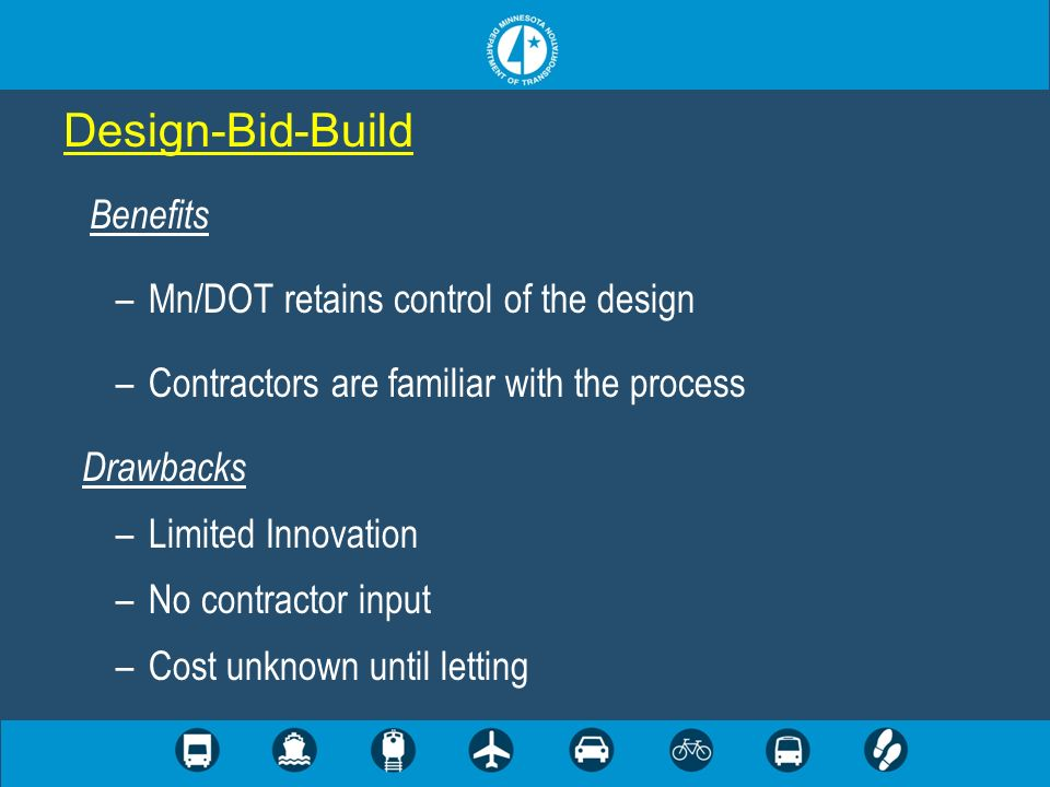 Design-Bid-Build Benefits –Mn/DOT retains control of the design –Contractors are familiar with the process Drawbacks –Limited Innovation –No contracto