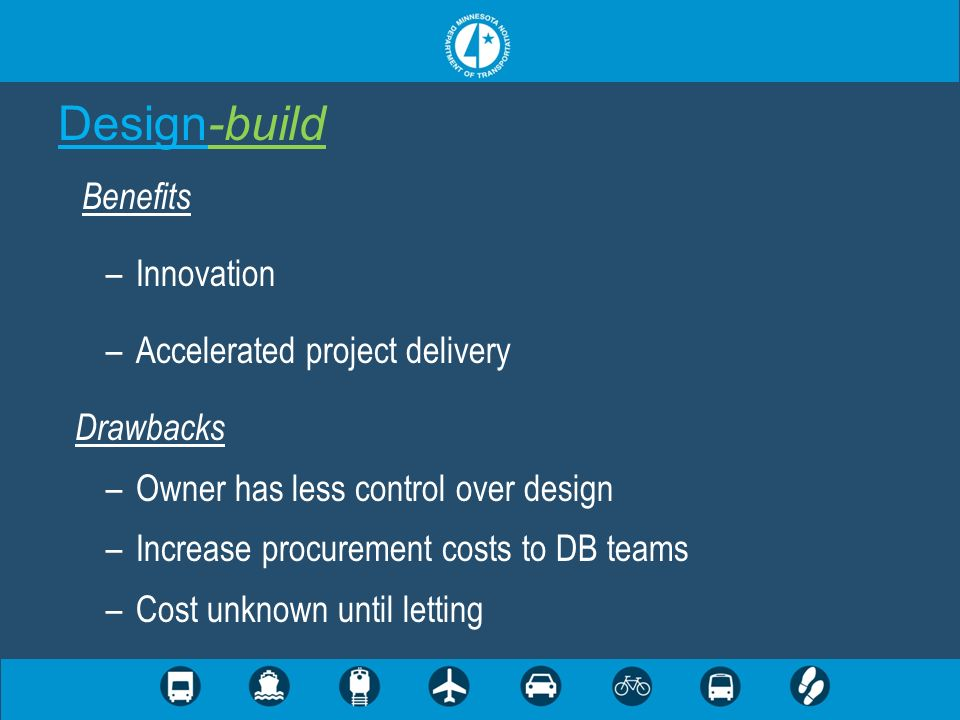 Design-build Benefits –Innovation –Accelerated project delivery Drawbacks –Owner has less control over design –Increase procurement costs to DB teams