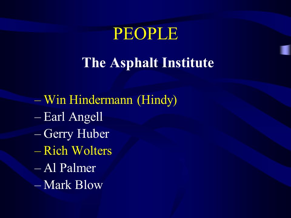 PEOPLE The Asphalt Institute –Win Hindermann (Hindy) –Earl Angell –Gerry Huber –Rich Wolters –Al Palmer –Mark Blow
