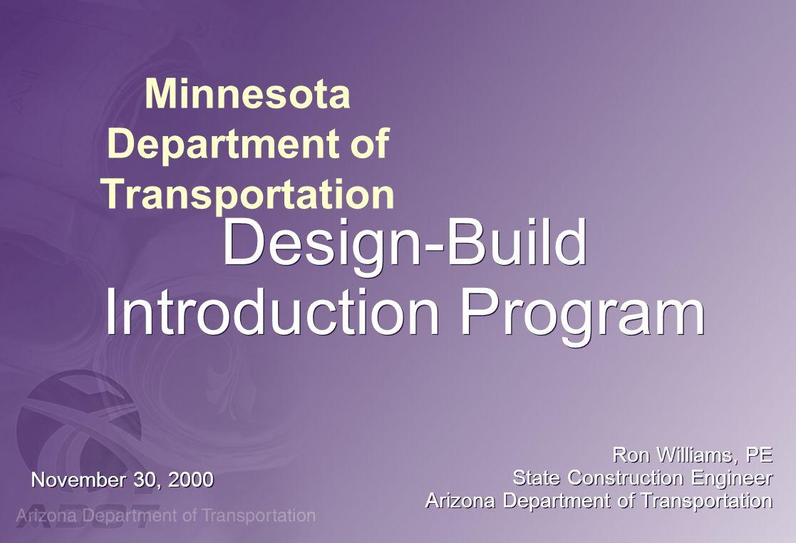 Minnesota Department of Transportation Design-Build Introduction Program November 30, 2000 Ron Williams, PE State Construction Engineer Arizona Depart
