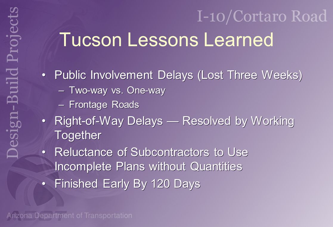 Tucson Lessons Learned Public Involvement Delays (Lost Three Weeks) –Two-way vs. One-way –Frontage Roads Right-of-Way Delays Resolved by Working Toget