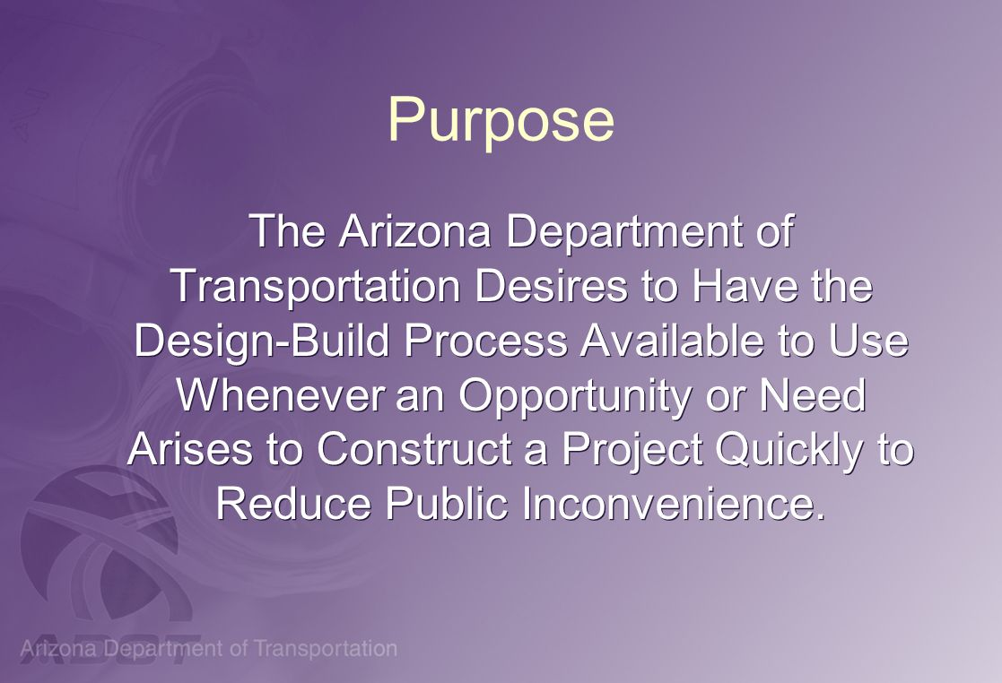 Purpose The Arizona Department of Transportation Desires to Have the Design-Build Process Available to Use Whenever an Opportunity or Need Arises to C