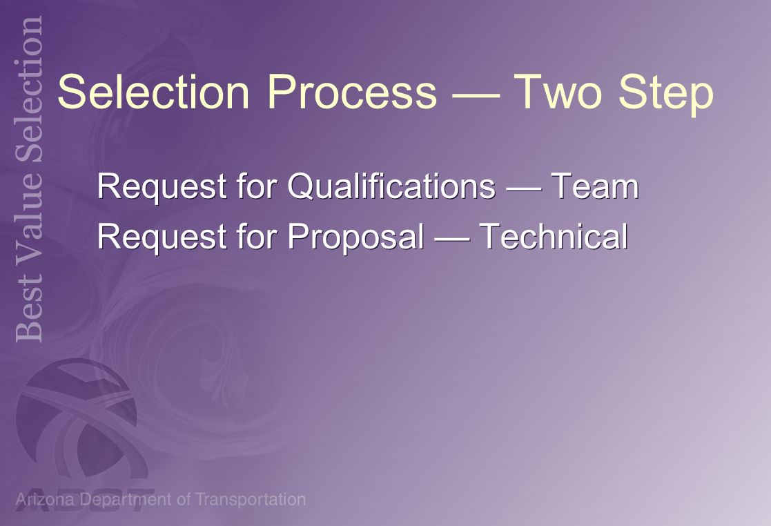 Selection Process Two Step Request for Qualifications Team Request for Proposal Technical Request for Qualifications Team Request for Proposal Technic