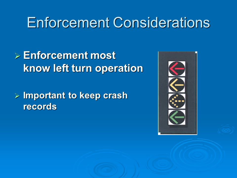 Enforcement Considerations Enforcement most know left turn operation Enforcement most know left turn operation Important to keep crash records Importa