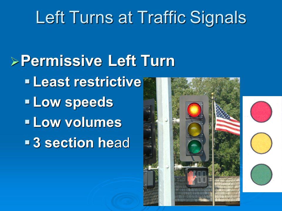 Left Turns at Traffic Signals Permissive Left Turn Permissive Left Turn Least restrictive Least restrictive Low speeds Low speeds Low volumes Low volumes 3 section head 3 section head