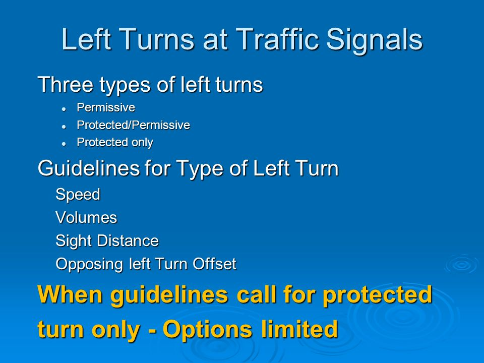 Left Turns at Traffic Signals Three types of left turns Permissive Permissive Protected/Permissive Protected/Permissive Protected only Protected only Guidelines for Type of Left Turn SpeedVolumes Sight Distance Opposing left Turn Offset When guidelines call for protected turn only - Options limited