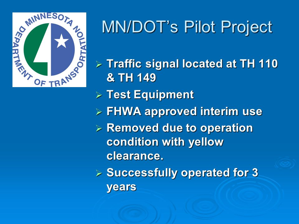 MN/DOTs Pilot Project Traffic signal located at TH 110 & TH 149 Traffic signal located at TH 110 & TH 149 Test Equipment Test Equipment FHWA approved interim use FHWA approved interim use Removed due to operation condition with yellow clearance.
